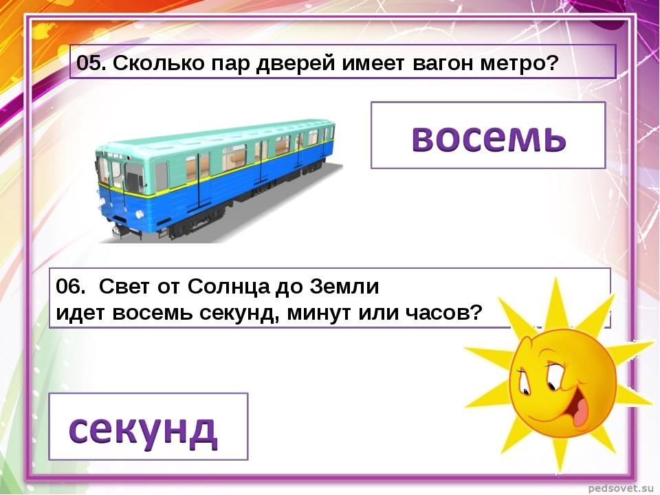 05. Сколько пар дверей имеет вагон метро? 06. Свет от Солнца до Земли идетво...