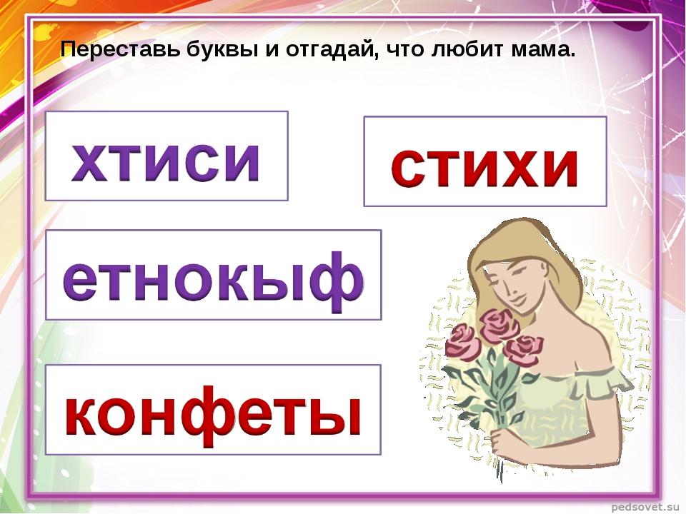 Переставь буквы и отгадай, что любит мама.