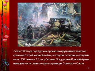 * Летом 1943 года под Курском произошло крупнейшее танковое сражение Второй м