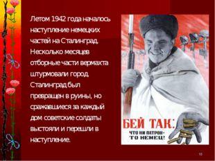 * Летом 1942 года началось наступление немецких частей на Сталинград. Несколь