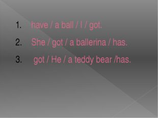 have / a ball / I / got. She / got / a ballerina / has. got / He / a teddy be