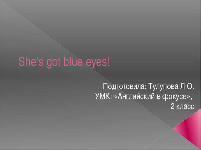 She's got blue eyes! Подготовила: Тулупова Л.О. УМК: «Английский в фокусе», 2...
