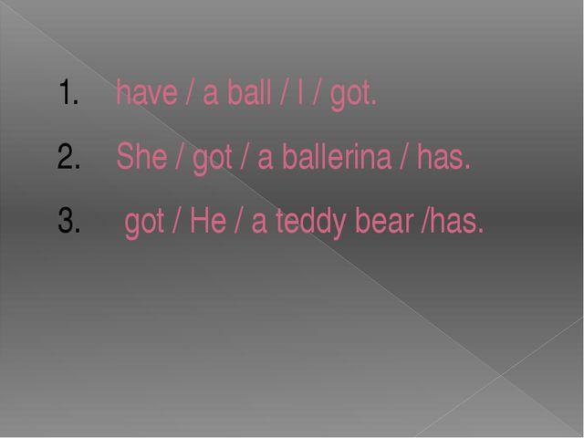 have / a ball / I / got. She / got / a ballerina / has. got / He / a teddy be...