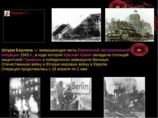 Штурм Берлина— завершающая часть Берлинской наступательной операции 1945г.,