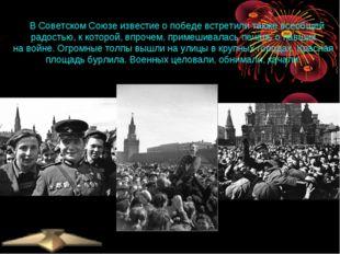 ВСоветском Союзе известие опобеде встретили также всеобщей радостью, ккот