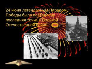 24 июня легендарным Парадом Победы была поставлена последняя точка вВеликой