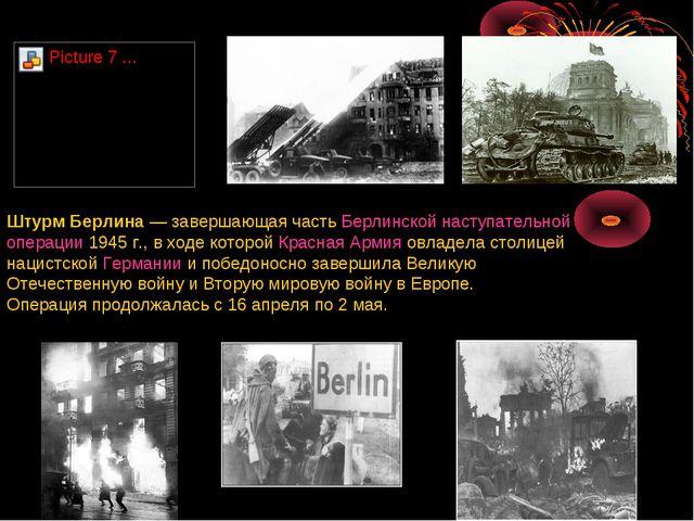 Штурм Берлина— завершающая часть Берлинской наступательной операции 1945г.,...