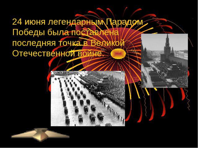 24 июня легендарным Парадом Победы была поставлена последняя точка вВеликой...