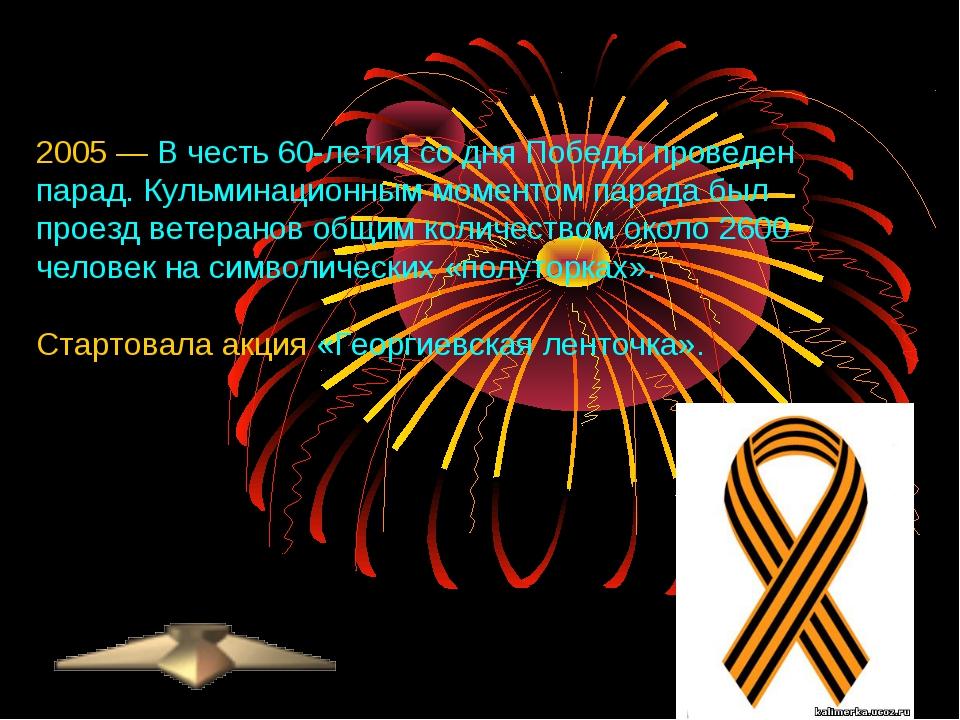2005 — В честь 60-летия со дня Победы проведен парад. Кульминационным моменто...