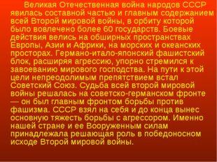 Великая Отечественная война народов СССР явилась составной частью и главным
