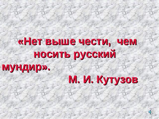 «Нет выше чести, чем носить русский мундир».  М. И. Кутузов