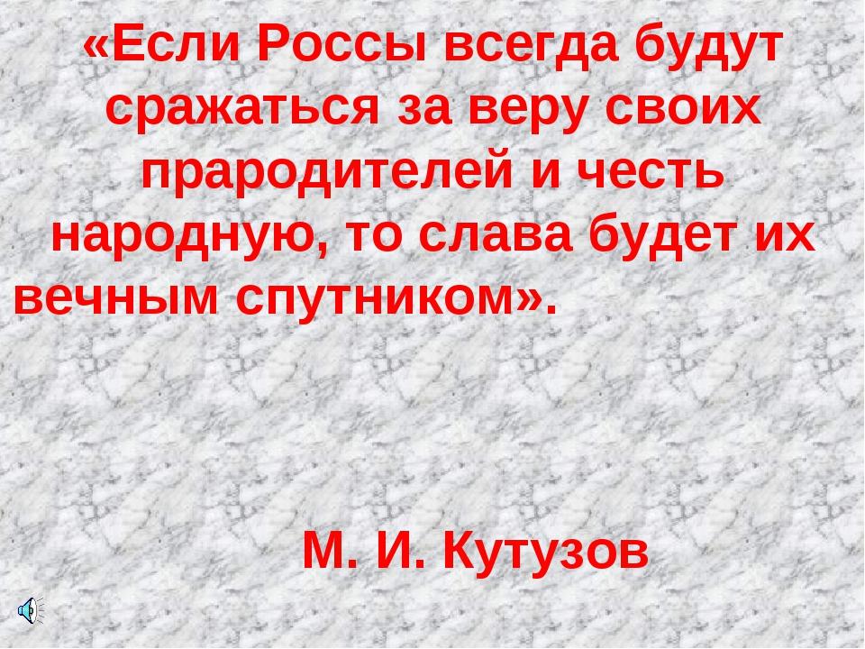 «Если Россы всегда будут сражаться за веру своих прародителей и честь народну...