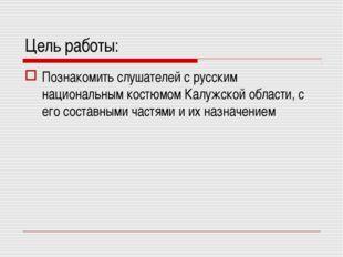 Цель работы: Познакомить слушателей с русским национальным костюмом Калужской