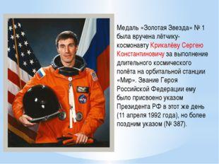 Медаль «Золотая Звезда» №1 была вручена лётчику-космонавтуКрикалёву Сергею