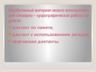Наработанный материал можно использовать для словарно – орфографической работ