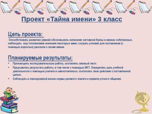 Проект «Тайна имени» 3 класс Цель проекта: Способствовать развитию умений обо
