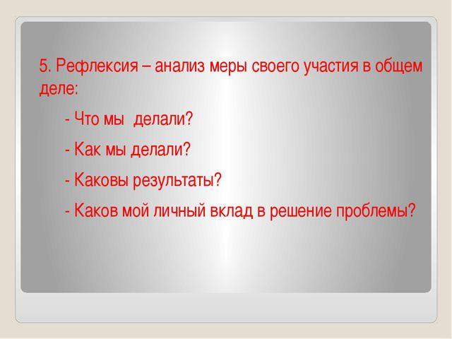 5. Рефлексия – анализ меры своего участия в общем деле:  - Чтомы делал...
