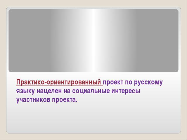 Практико-ориентированный проект по русскому языку нацелен на социальные интер...