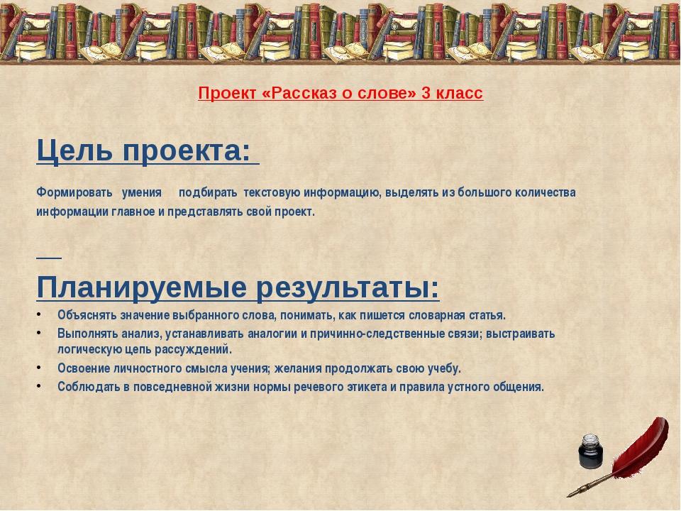 Проект «Рассказ о слове» 3 класс Цель проекта: Формировать умения подбирать т...