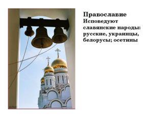 Православие Исповедуют славянские народы: русские, украинцы, белорусы; осетины