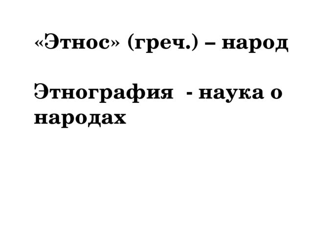 «Этнос» (греч.) – народ Этнография - наука о народах