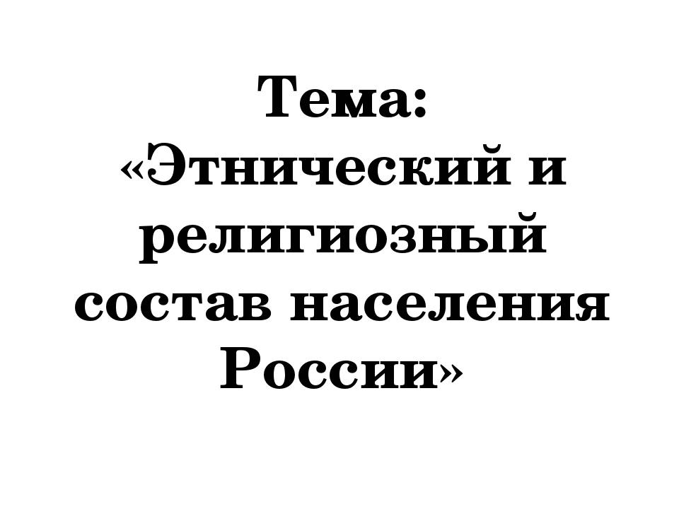 Тема: «Этнический и религиозный состав населения России»