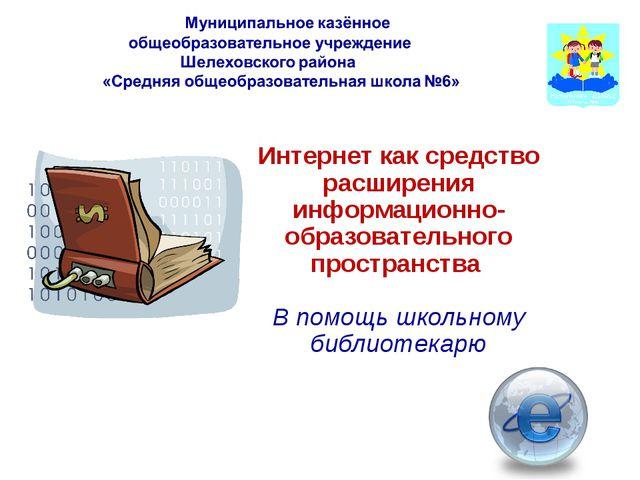 Интернет как средство расширения информационно- образовательного пространства...