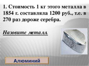 Алюминий 1. Стоимость 1 кг этого металла в 1854 г. составляла 1200 руб., т.е.