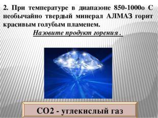 2. При температуре в диапазоне 850-1000о C необычайно твердый минерал АЛМАЗ г