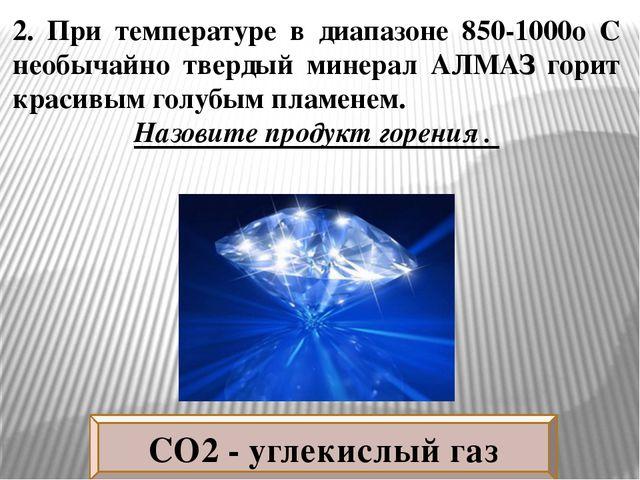 2. При температуре в диапазоне 850-1000о C необычайно твердый минерал АЛМАЗ г...