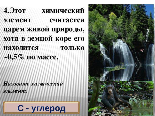 4.Этот химический элемент считается царем живой природы, хотя в земной коре е...