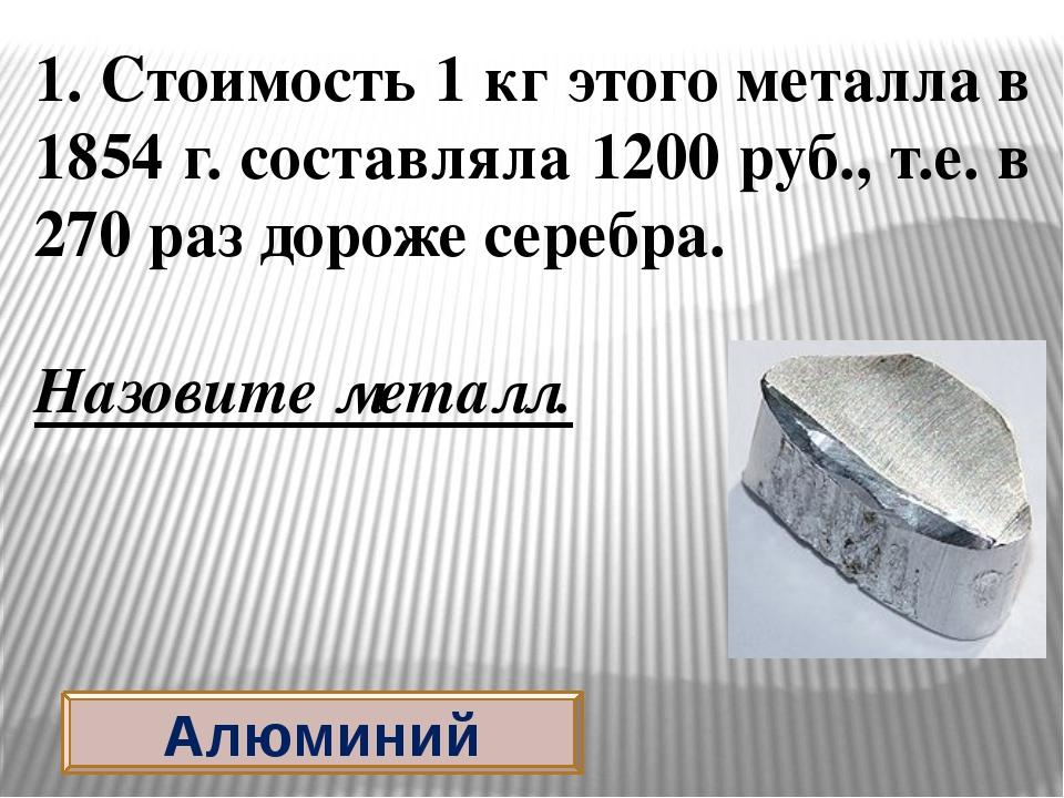 Алюминий 1. Стоимость 1 кг этого металла в 1854 г. составляла 1200 руб., т.е....