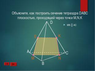 А B D C N M K Объясните, как построить сечение тетраэдра DABC плоскостью, про