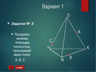 Вариант 1 Задача № 3 Постройте сечение тетраэдра плоскостью, проходящей через