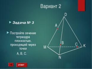 Вариант 2 Задача № 3 Постройте сечение тетраэдра плоскостью, проходящей через