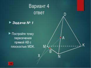 Вариант 4 ответ Задача № 1 Постройте точку пересечения прямой АВ с плоскостью