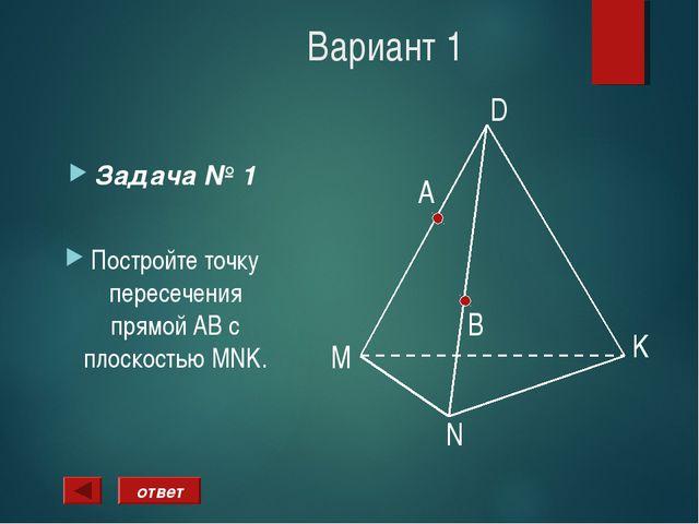 Вариант 1 Задача № 1 Постройте точку пересечения прямой АВ с плоскостью MNK....