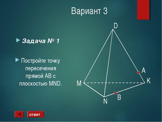 Вариант 3 Задача № 1 Постройте точку пересечения прямой АВ с плоскостью MND....