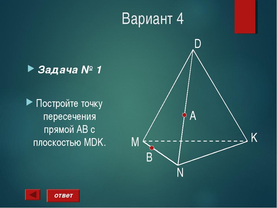 Вариант 4 Задача № 1 Постройте точку пересечения прямой АВ с плоскостью MDK....
