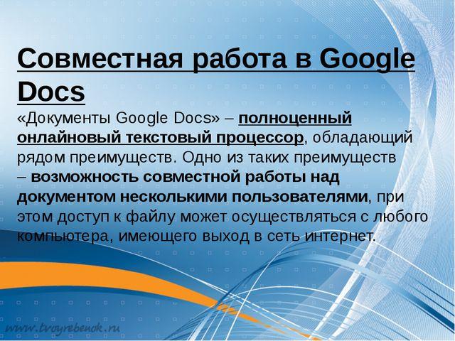 Совместная работа в Google Docs «Документы Google Docs» – полноценный онлайно...