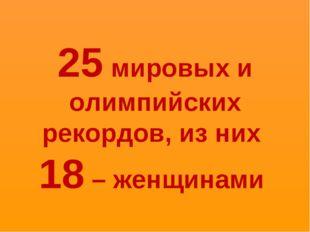 25 мировых и олимпийских рекордов, из них 18 – женщинами