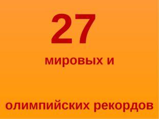 27 мировых и олимпийских рекордов