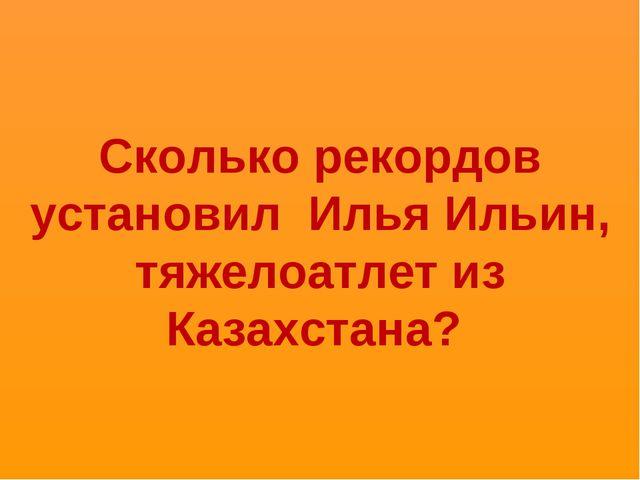 Сколько рекордов установил Илья Ильин, тяжелоатлет из Казахстана?