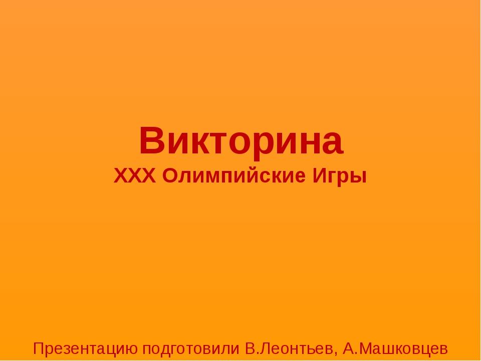 Викторина XXX Олимпийские Игры Презентацию подготовили В.Леонтьев, А.Машковцев