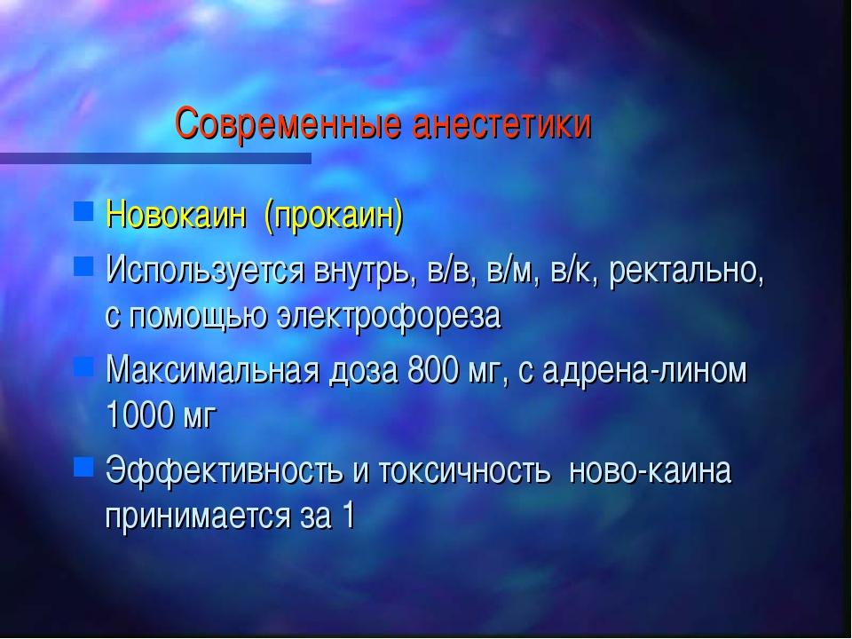 Современные анестетики Новокаин (прокаин) Используется внутрь, в/в, в/м, в/к,...