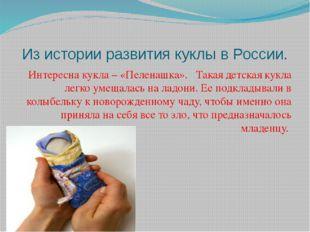 Из истории развития куклы в России. Интересна кукла – «Пеленашка». Такая детс