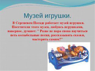 Музей игрушки. В Сергиевом Посаде работает музей игрушки. Посетители этого му