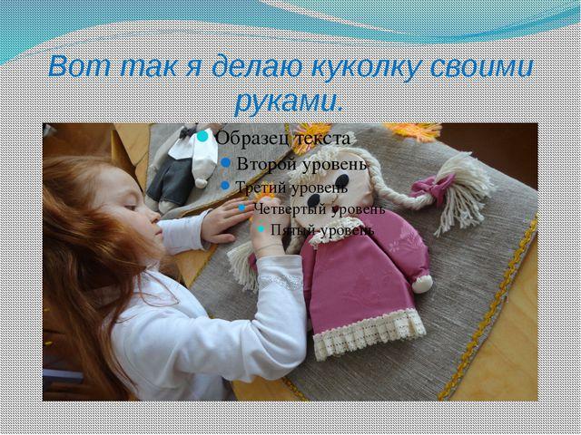 Вот так я делаю куколку своими руками.