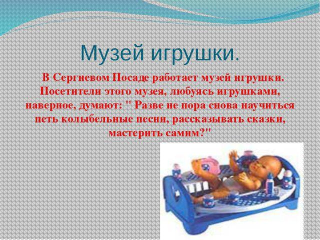 Музей игрушки. В Сергиевом Посаде работает музей игрушки. Посетители этого му...