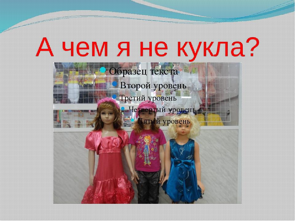 А чем я не кукла?